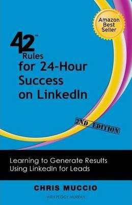 42 Rules for 24-Hour Success on LinkedIn (2nd Edition): Learning to Generate Results Using LinkedIn for Leads