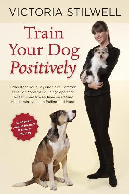 How to Train Your Dog Positively : Understand Your Dog and Solve Common Behavior Problems Including Separation Anxiety, Excessive Barking, Aggression, Housetraining, Leash Pulling, and More!