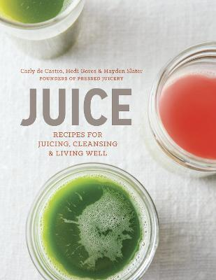 Juice : Recipes for Juicing, Cleansing, and Living Well – Hayden Slater