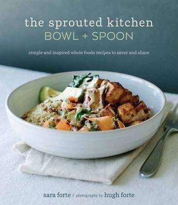 The Sprouted Kitchen Bowl And Spoon : Simple and Inspired Whole Foods Recipes to Savor and Share