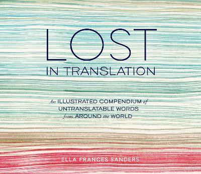 Lost in Translation : An Illustrated Compendium of Untranslatable Words from Around the World