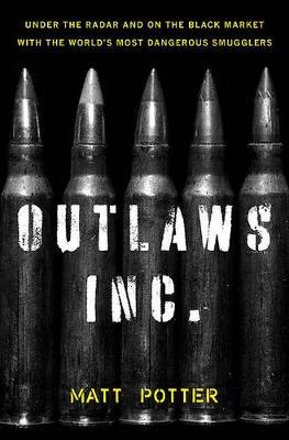 The Outlaws Inc. : Under the Radar and on the Black Market with the World's Most Dangerous Smugglers