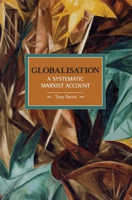 Globalisation: A Systematic Marxian Account: Historical Materialism, Volume 10