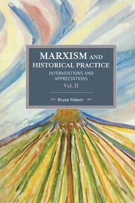 Marxism And Historical Practice: Interventions And Appreciations Volume Ii