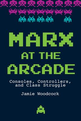 Marx at the Arcade : Consoles, Controllers, and Class Struggle