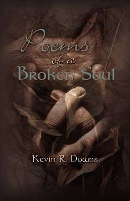 Poems of a Broken Soul : Kevin R Downs : 9781608605842