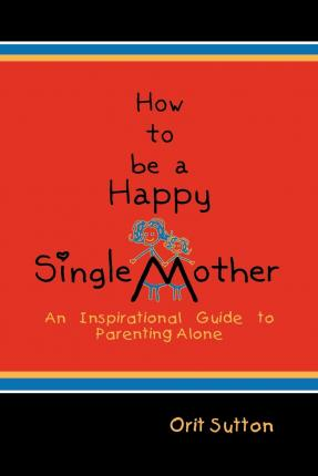 How to be a happy single mother an inspirational guide to parenting how to be a happy single mother an inspirational guide to parenting alone ccuart Image collections