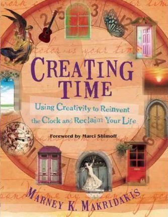 Creating Time: Using Creativity to Reinvent the Clock and Reclaim Your Life