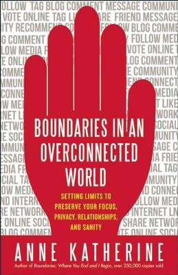 Boundaries in an Overconnected World : Setting Limits to Preserve Your Focus, Privacy, Relationships, and Sanity