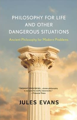 Philosophy for Life and Other Dangerous Situations : Ancient Philosophy for Modern Problems