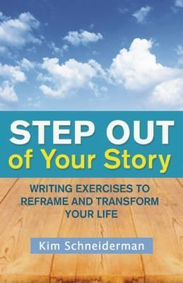 Step out of Your Story : Writing Your Way to the Life You Want