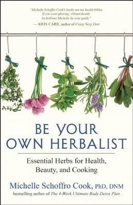 Be Your Own Herbalist : 30 Essential Herbs for Health, Beauty and Cooking