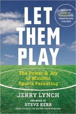 Let Them Play : The Mindful Way to Parent Kids for Fun and Success in Sports