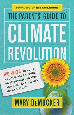 The Parents' Guide to Climate Revolution : 100 Ways to Build a Fossil-Free Future, Raised Empowered Kids, and Still Get a Good Night's Sleep