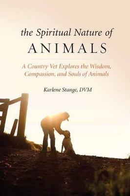 Spiritual Nature of Animals, The : A Veterinarian Explores Modern and Ancient Understanding of Animals and Their Souls