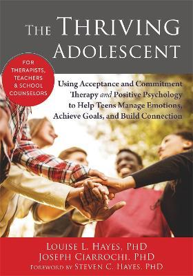 The Thriving Adolescent : Using Acceptance and Commitment Therapy and Positive Psychology to Help Teens Manage Emotions, Achieve Goals, and Build Connection
