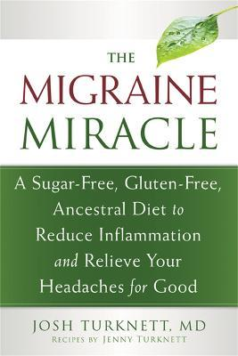 Migraine Miracle : A Sugar-Free, Gluten-Free Diet to Reduce Inflammation and Relieve Your Headaches for Good