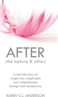 AFTER The Before & After : A Real-Life Story of Weight Loss, Weight Gain and Weightlessness Through Total Acceptance – Karen C.L. Anderson