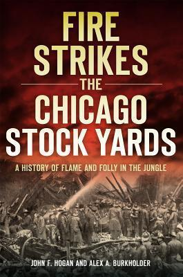 Fire Strikes the Chicago Stock Yards  A History of Flame and Folly in the Jungle