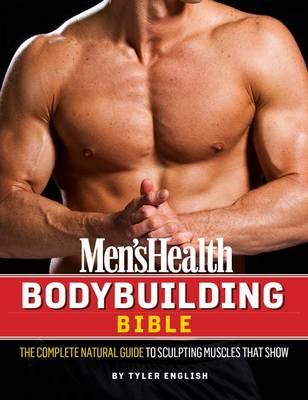 Men's Health Body Building Bible : A Complete 24-Week Program for Sculpting Muscles That Show