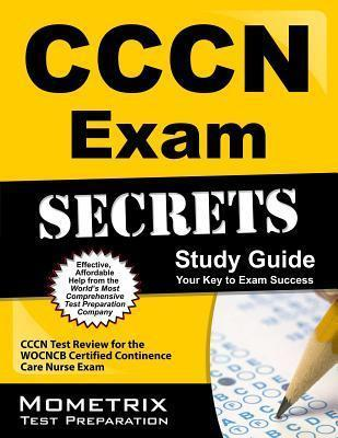 CCCN Exam Secrets, Study Guide: CCCN Test Review for the Wocncb Certified Continence Care Nurse Exam