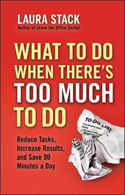 What To Do When There's Too Much To Do: Reduce Tasks, Increase Results, and Save 90 Minutes a Day: Reduce Tasks, Increase Results, and Save 90 Minutes a Day