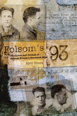 Folsom's 93 : the lives and crimes of folsom prison's executed men by April Moore