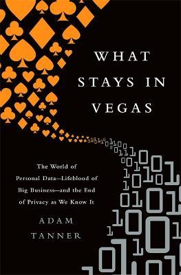 What Stays in Vegas : The World of Personal Data, Lifeblood of Big Business and the End of Privacy as We Know It