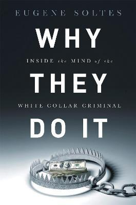 Why They Do It : Inside the Mind of the White-Collar Criminal