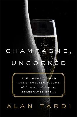 Champagne, Uncorked : The House of Krug and the Timeless Allure of the World's Most Celebrated Drink