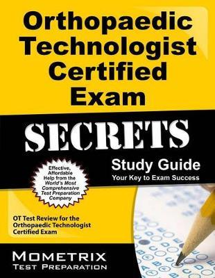 Orthopaedic Technologist Certified Exam Secrets Study Guide  OT Test Review for the Orthopaedic Technologist Certified Exam