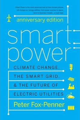 Smart Power Anniversary Edition  Climate Change, the Smart Grid, and the Future of Electric Utilities