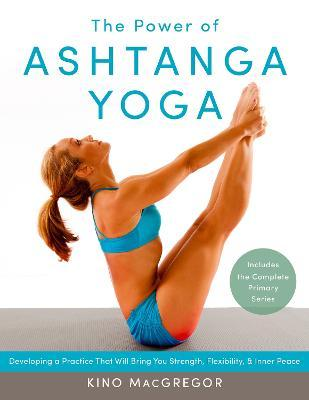 The Power Of Ashtanga Yoga : Developing a Practice That Will Bring You Strength, Flexibility, and Inner Peace--Includes the Complete Primary Series