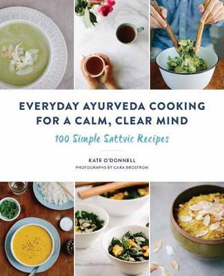 Everyday Ayurveda Cooking for a Calm, Clear Mind : 100 Simple Sattvic Recipes