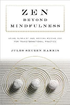Zen beyond Mindfulness : Using Buddhist and Modern Psychology for Transformational Practice