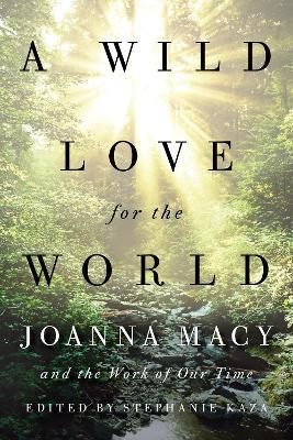 A Wild Love for the World : Joanna Macy and the Work of Our Time
