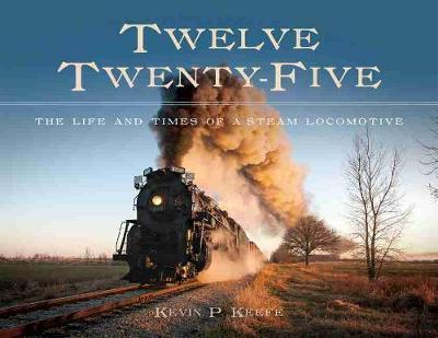 Twelve Twenty-Five : The Life and Times of a Steam Locomotive
