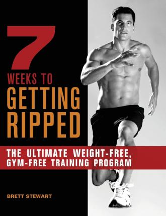 7 Weeks to Getting Ripped : The Ultimate Weight-Free, Gym-Free Training Program