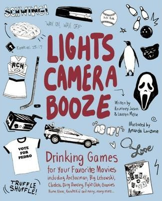 Lights Camera Booze : Drinking Games for Your Favorite Movies including Anchorman, Big Lebowski, Clueless, Dirty Dancing, Fight Club, Goonies, Home Alone, Karate Kid and Many, Many More