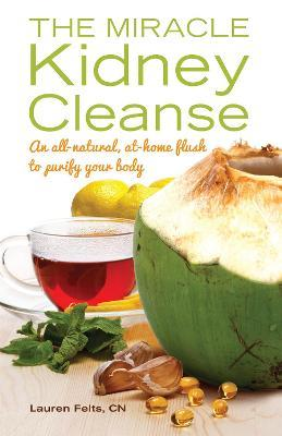 The Miracle Kidney Cleanse : The All-Natural, At-Home Flush to Purify Your Body