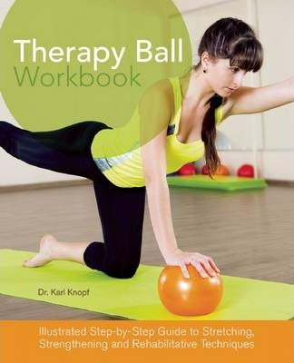 Therapy Ball Workbook : Illustrated Step-by-Step Guide to Stretching, Strengthening, and Rehabilitative Techniques – Karl Knopf