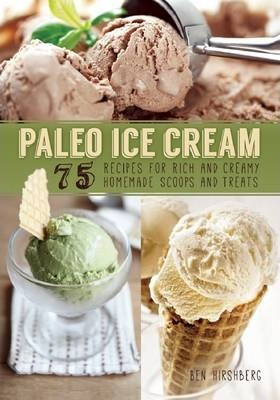 Paleo Ice Cream : 75 Recipes for Rich and Creamy Homemade Scoops and Treats