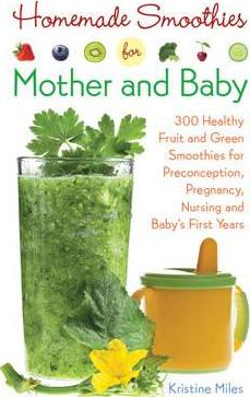 Homemade Smoothies for Mother and Baby : 300 Healthy Fruit and Green Smoothies for Preconception, Pregnancy, Nursing and Baby's First Years