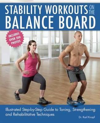 Stability Workouts on the Balance Board : Illustrated Step-by-Step Guide to Toning, Strengthening and Rehabilitative Techniques