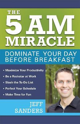 The 5 A.M. Miracle : Dominate Your Day Before Breakfast