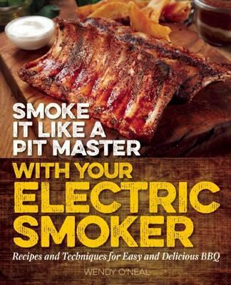 Smoke It Like A Pit Master With Your Electric Smoker : Recipes and Techniques for Easy and Delicious BBQ