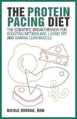 The Protein Pacing Diet : The Scientific Breakthrough for Boosting Metabolism, Losing Fat and Gaining Lean Muscle