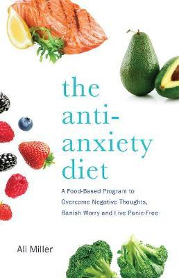 The Anti-Anxiety Diet  A Whole Body Program to Stop Racing Thoughts, Banish Worry and Live Panic-Free