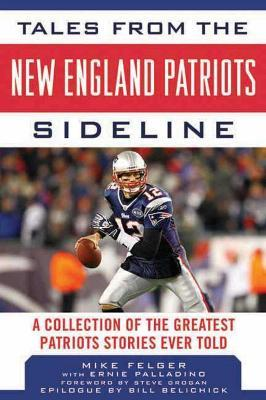 Tales from the New England Patriots Sideline  ACollection of the Greatest Patriots Stories Ever Told