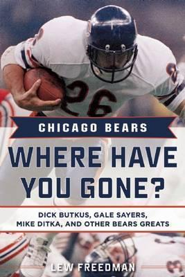 Chicago Bears: Where Have You Gone? : Dick Butkus, Gale Sayers, Mike Ditka, and Other Bears Greats